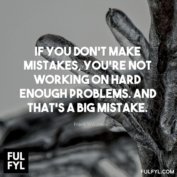 If you don't make mistakes, you're not working on hard enough problems. And that's a big mistake.	Frank Wilczek