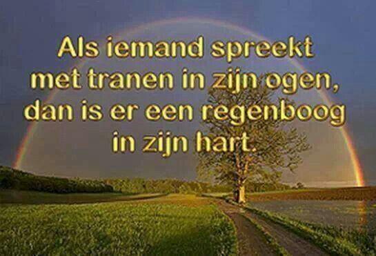 Als iemand spreekt met tranen in zijn ogen, dan is er een regenboog in zijn hart.