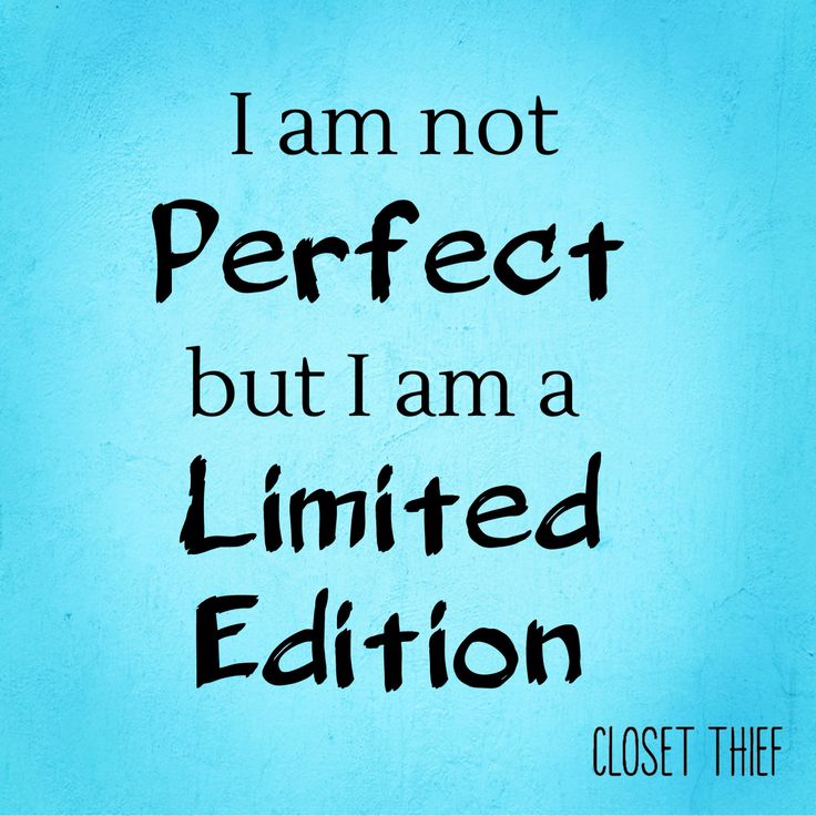 I am not perfect but I am a limited edition.