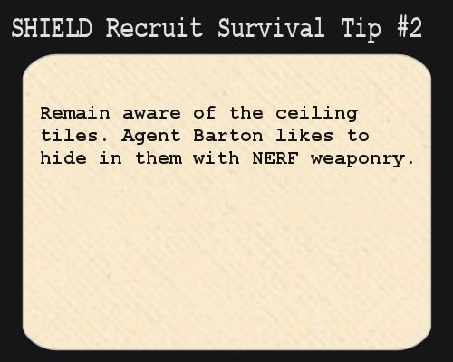 S.H.I.E.L.D. Recruit Survival Tip #2:  Remain aware of the ceiling tiles. Agent Barton likes to hide in them with NERF weaponry.