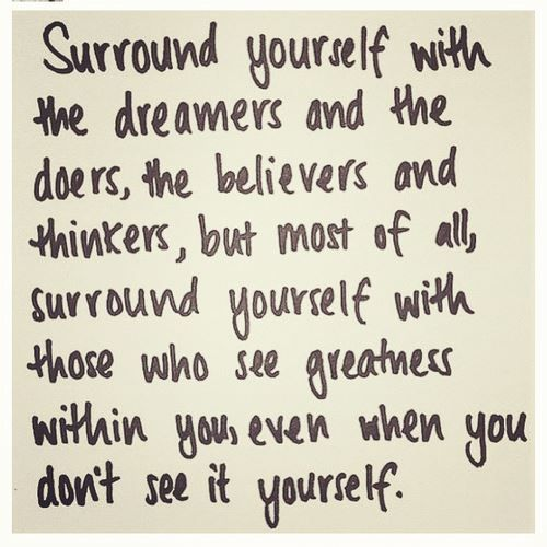 """""""Surround yourself with the dreamers and the doers, the believers and the thinkers, but most of all, surround yourself with those who see the greatness within you, even when you don't see it yourself.""""  — Edmund Lee"""