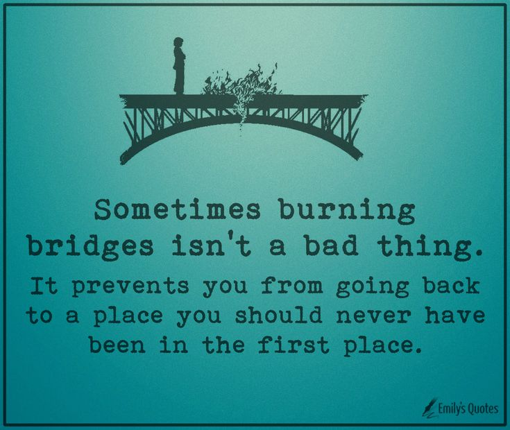 Sometimes burning bridges isn't a bad thing. It prevents you from going back to a place you