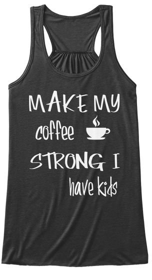 Make My  Coffee Strong I  Have Kids Dark Grey Heather Women's Tank Top Front, Coffee fitness top, coffee saying shirt, coffee fitness saying shirt, coffee workout top, coffee exercise shirt, coffee exercise saying shirt, coffee workout top, coffee saying workout top, coffee, coffee lover, coffee sayings, funny coffee workout tops, funny coffee fitness tops, $19.00