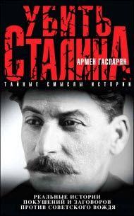 Армен Гаспарян - Убить Сталина. Реальные истории покушений и заговоров против советского вождя