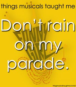 """""""Don't tell me not to live, just sit and putter.  Life's candy and the sun's a ball of butter.  Don't bring around a cloud to rain on myyyyyy parade!"""""""