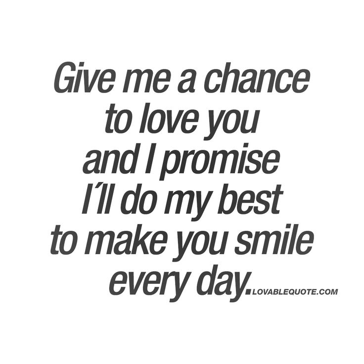 Give me a chance to love you and I promise I´ll do my best to make you smile every day.