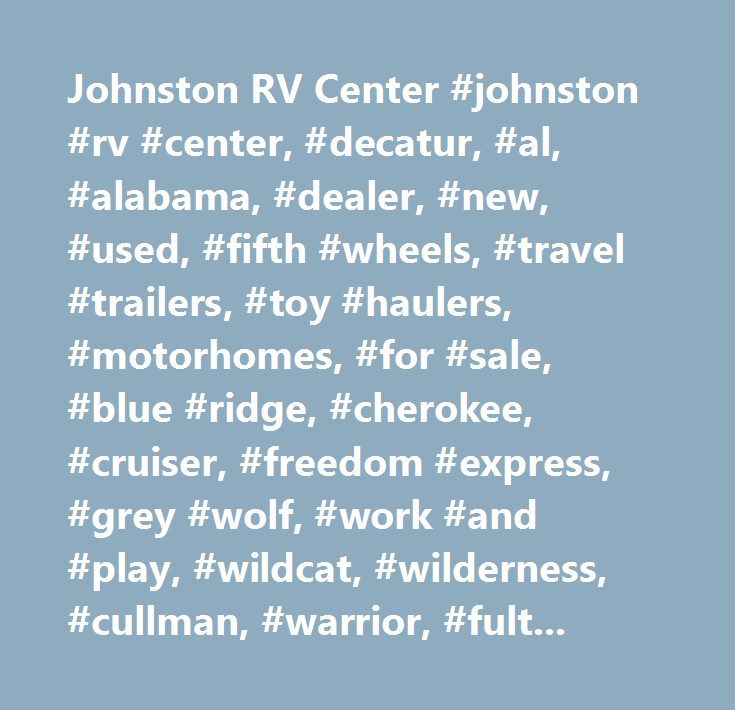 Johnston RV Center #johnston #rv #center, #decatur, #al, #alabama, #dealer, #new, #used, #fifth #wheels, #travel #trailers, #toy #haulers, #motorhomes, #for #sale, #blue #ridge, #cherokee, #cruiser, #freedom #express, #grey #wolf, #work #and #play, #wildcat, #wilderness, #cullman, #warrior, #fultondale, #birmingham, #parts, #service…