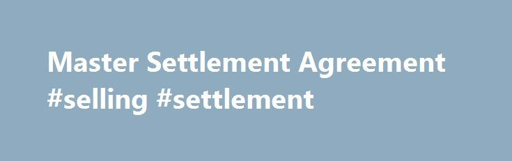 Master Settlement Agreement #selling #settlement http://reply.nef2.com/master-settlement-agreement-selling-settlement/  # Master Settlement Agreement The Master Settlement Agreement (MSA) is an accord reached in November 1998 between the state Attorneys General of 46 states, five U.S. territories, the District of Columbia and the five largest tobacco companies in America concerning the advertising, marketing and promotion of tobacco products. In addition to requiring the tobacco industry to…