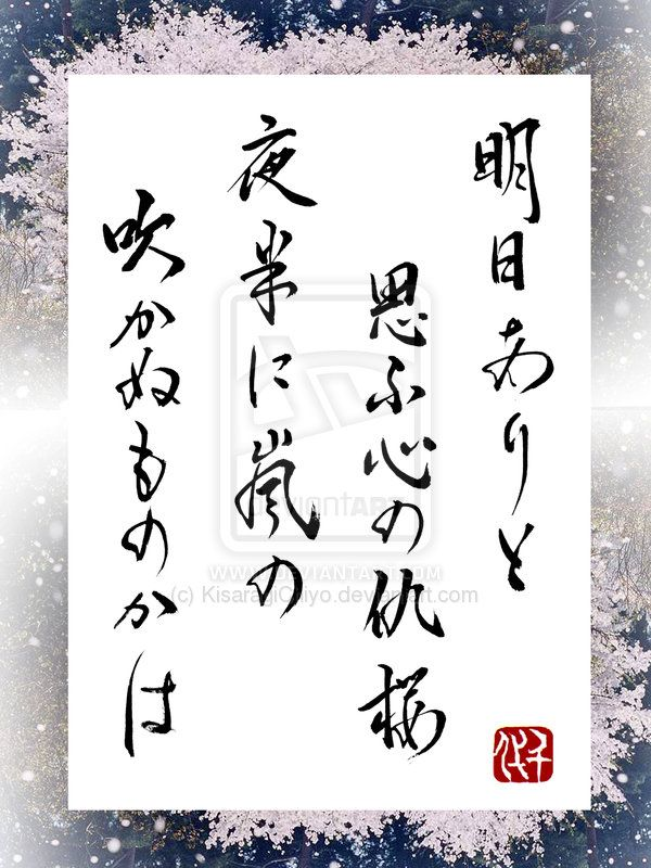"Japanese poem by Shinran Jonin (1173~1263) Asu arito omou kokoro no adazakura yowani arashi no fukanumonokawa.../ ""If you assume that there is tomorrow, even the most beautiful cherry blossoms may be gone with a blast of storm during the night"""