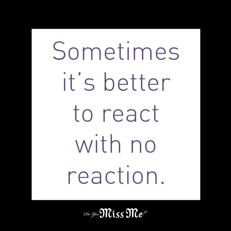 Sometimes it's better to react with no reaction. #Quote # ...