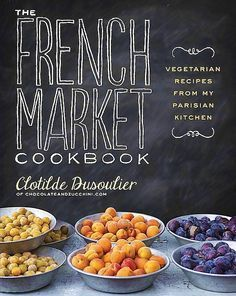 The French Market Cookbook: Vegetarian Recipes From My Parisian Kitchen — By Clotilde Dusoulier