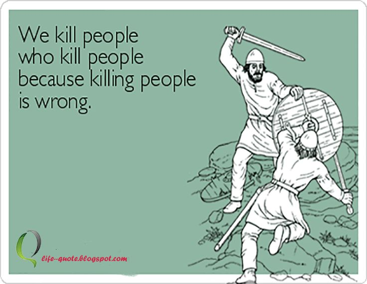 We kill people who kill people because killing people is wrong.