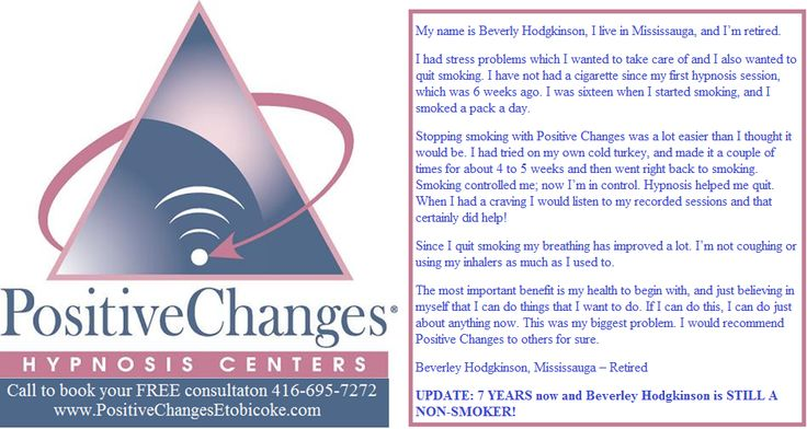 Seven years ago something incredible happened. I helped my mother to quit smoking after the doctor said if she didn't, she would need to be on oxygen bottles for the rest of her life. Seven years later and she is still a non smoker.  http://www.PositiveChangesEtobicoke.com