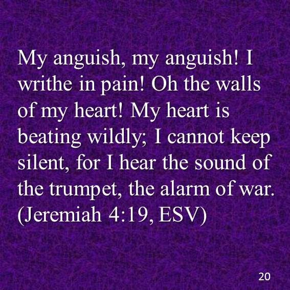 My anguish, my anguish! I writhe in pain! Oh the walls of my heart! My heart is beating wildly; I cannot keep silent, for I hear the sound of the trumpet, the alarm of war.(Jeremiah 4:19, ESV)