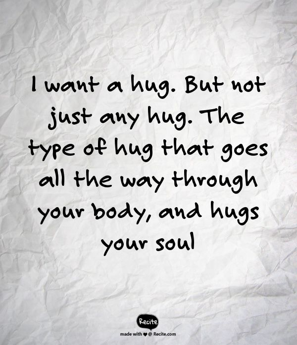 I want a hug. But not just any hug. The type of hug that goes all the way through your body, and hugs your soul - Quote From Recite.com #RECITE #QUOTE