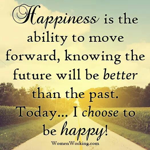 Happiness Is The Ability To Move Forward...