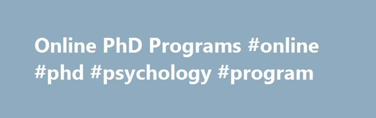 Online PhD Programs #online #phd #psychology #program http://lexingtone.remmont.com/online-phd-programs-online-phd-psychology-program/  # Online PhD Programs Online PhD Programs In today's busy and hectic world, demand has grown rapidly for a more convenient way to advance your education while maintaining a career as a working professional. Since the inception of distance learning programs, the amount of online PhD programs has increased dramatically. While limited at first, the selection of…