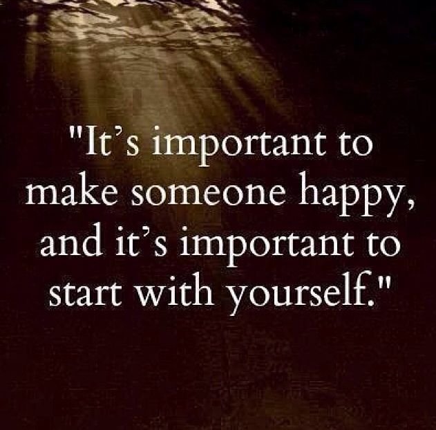 """Make yourself happy. 