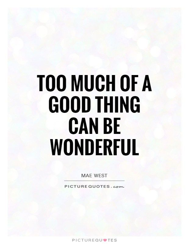 Too Much Of A Good Thing Can Be Wonderful Picture Quotes Wonder Quotes Best Quotes Picture Quotes