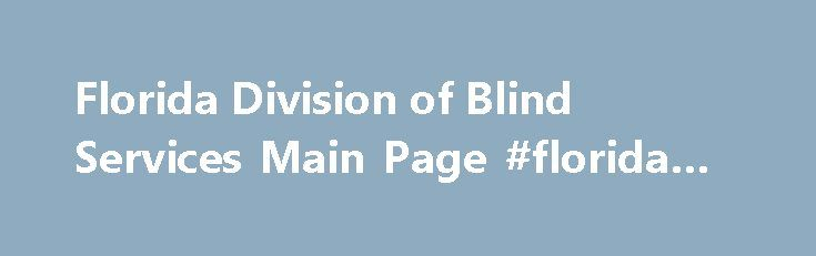 Florida Division of Blind Services Main Page #florida #voc #rehab http://boston.remmont.com/florida-division-of-blind-services-main-page-florida-voc-rehab/  Pause Play Previous Next Welcome Message Welcome to the Florida Division of Blind Services website. We are here to help blind and visually impaired Floridians achieve their goals and live productive and independent lives. Our services cover all ages from babies to senior citizens. We also offer Employer Services, the Braille and Talking…