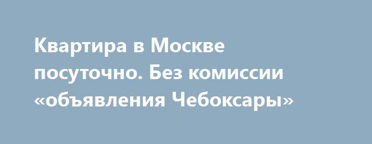 Квартира в Москве посуточно. Без комиссии «объявления Чебоксары» http://www.mostransregion.ru/d_078/?adv_id=5949 Сдаётся посуточно для группы или семьи. Конференции, семинары, путешествия, деловые поездки, свадьбы. Рядом находится Измайловский кремль, Измайловский парк и лес, до центра 20 минут, до конференц зала Измайлово 7 минут, до выставки в Сокольниках 20 минут.    • В квартире есть все необходимое: постельное белье, полотенца, железная дверь, ванна, горячая и холодная вода…