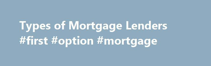 Types of Mortgage Lenders #first #option #mortgage http://mortgage.remmont.com/types-of-mortgage-lenders-first-option-mortgage/  #direct mortgage lenders # Types of Mortgage Lenders Mortgage bankers are essentially mortgage lenders that originate and sell their loans in pools on the secondary market to investors such as Freddie Mac and Fannie Mae, along with private investors. If they are non-depository institutions, they finance the loans with warehouse lines of credit extended by other…