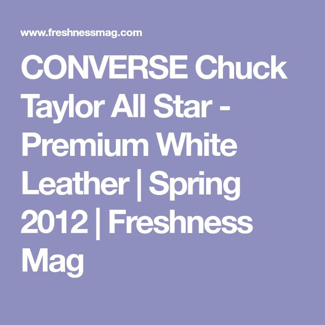 CONVERSE Chuck Taylor All Star - Premium White Leather | Spring 2012 | Freshness Mag