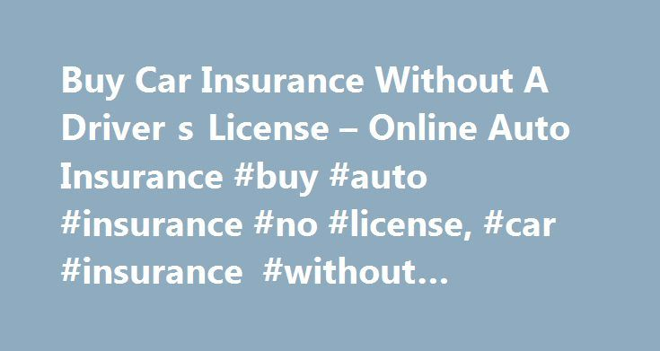 Buy Car Insurance Without A Driver s License – Online Auto Insurance #buy #auto #insurance #no #license, #car #insurance #without #drivers #license http://seattle.remmont.com/buy-car-insurance-without-a-driver-s-license-online-auto-insurance-buy-auto-insurance-no-license-car-insurance-without-drivers-license/  # Buy Auto Insurance without a Drivers License Can I buy auto insurance without a driver's license? Each carrier has its own rules and guidelines; however, there are multiple companies…