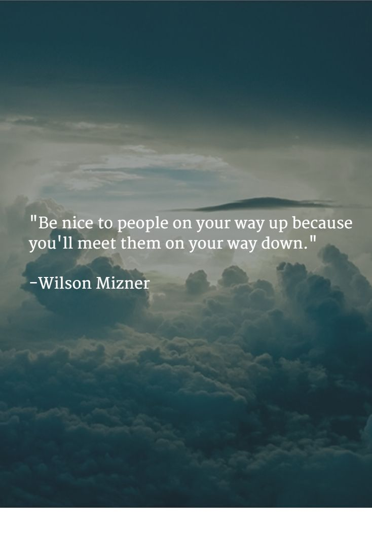 """Be nice to people on your way up because you'll meet them on your way down.""  -Wilson Mizner"