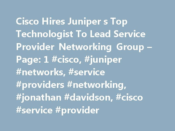 Cisco Hires Juniper s Top Technologist To Lead Service Provider Networking Group – Page: 1 #cisco, #juniper #networks, #service #providers #networking, #jonathan #davidson, #cisco #service #provider http://china.nef2.com/cisco-hires-juniper-s-top-technologist-to-lead-service-provider-networking-group-page-1-cisco-juniper-networks-service-providers-networking-jonathan-davidson-cisco-service-provider/  # Cisco Hires Juniper s Top Technologist To Lead Service Provider Networking Group After…