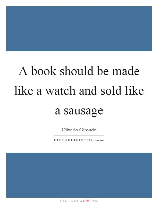 A book should be made like a watch and sold like a sausage. Picture Quotes.