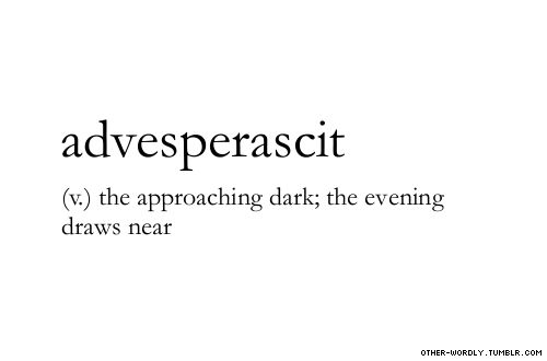 (v.) the approaching dark; the evening draws near