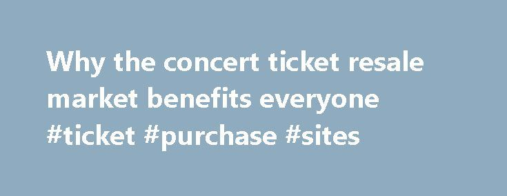Why the concert ticket resale market benefits everyone #ticket #purchase #sites http://tickets.nef2.com/why-the-concert-ticket-resale-market-benefits-everyone-ticket-purchase-sites/  Why the concert ticket resale market benefits everyone Artists, venues, concertgoers — no one likes ticket scalpers. But new research from Duke University s Fuqua School of Business suggests a concert ticket resale market can be a plus for everyone involved. Professor Victor Bennett found that when tickets could…