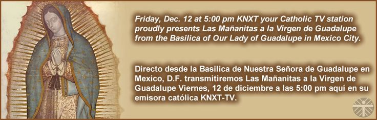 KNXT Catholic Television - KNXT  Friday, Dec. 12 at 5:00 pm KNXT your Catholic TV station proudly presents Las Mañanitas a la Virgen de Guadalupe from the Basilica of Our Lady of Guadalupe in Mexico City.   Directo desde la Basilica de Nuestra Senora de Guadalupe en Mexico, D.F. transmitremos Las Mañanitas a la Virgen de Guadalupe Viernes, 12 de diciembre a las 5:00 pm aquí en su emisora católica KNXT-TV.