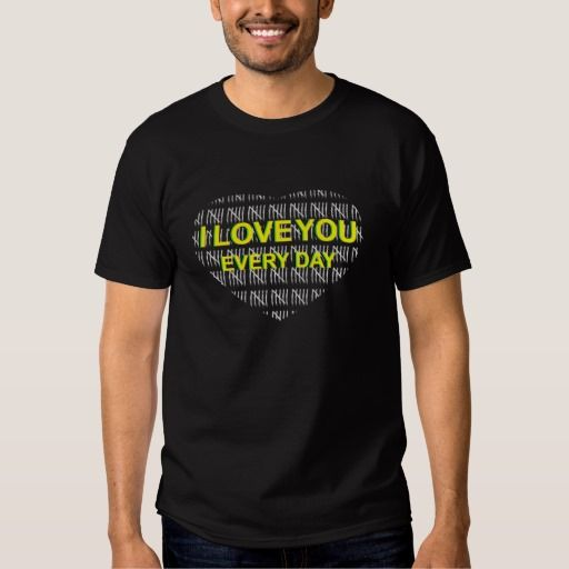 "My T - shirt on Zazzle ""I Love You Every Day"""
