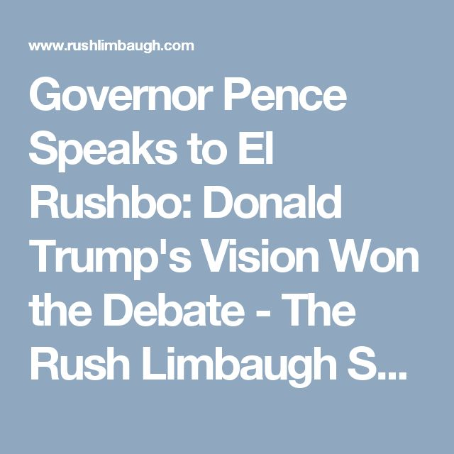 Governor Pence Speaks to El Rushbo: Donald Trump's Vision Won the Debate - The Rush Limbaugh Show