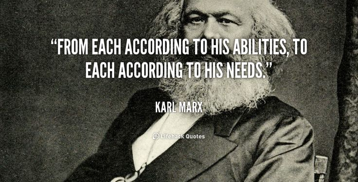 From each according to his abilities, to each according to his needs. - Karl Marx at Lifehack QuotesKarl Marx at http://quotes.lifehack.org/by-author/karl-marx/
