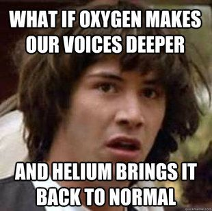 """Duude......Good question!  Is that why helium is such a precious gas that makes us all giggle inside.....'cause giggling and simple happies is what """"normal"""" really is?"""