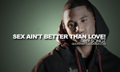 Sex aint better than love. Trey songz quote!