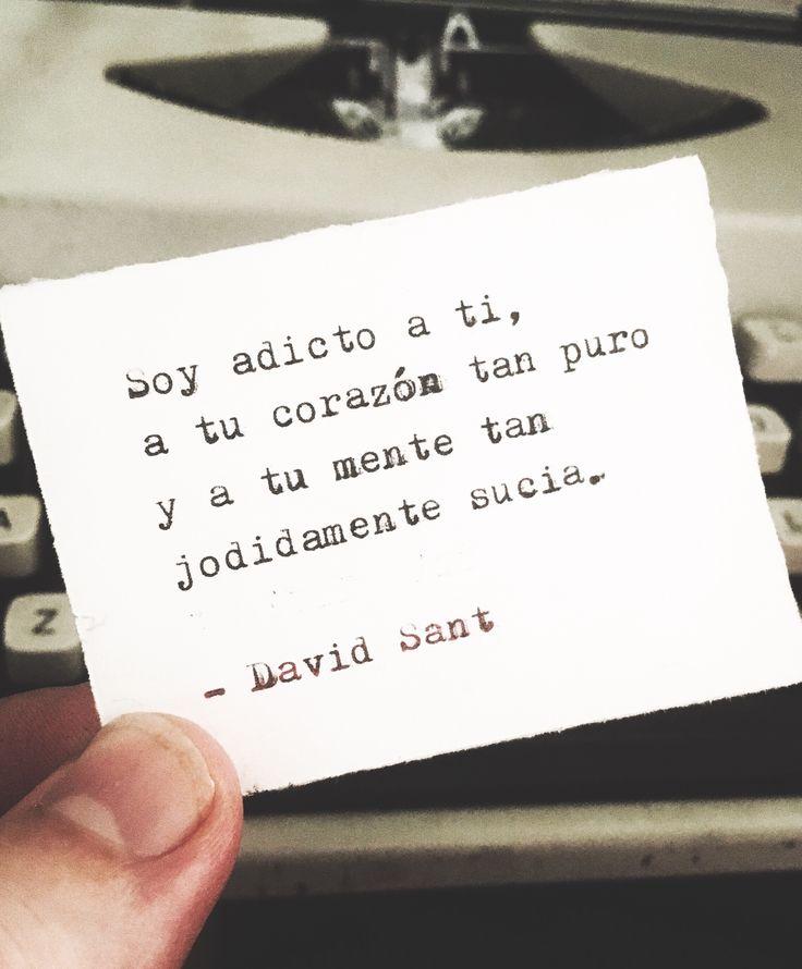 Soy adicto a ti, a tu corazón tan puro y a tu mente tan jodidamente sucia. - David Sant
