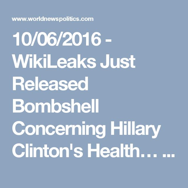 10/06/2016 - WikiLeaks Just Released Bombshell Concerning Hillary Clinton's Health… AT LAST, THE TRUTH! - World News Politics