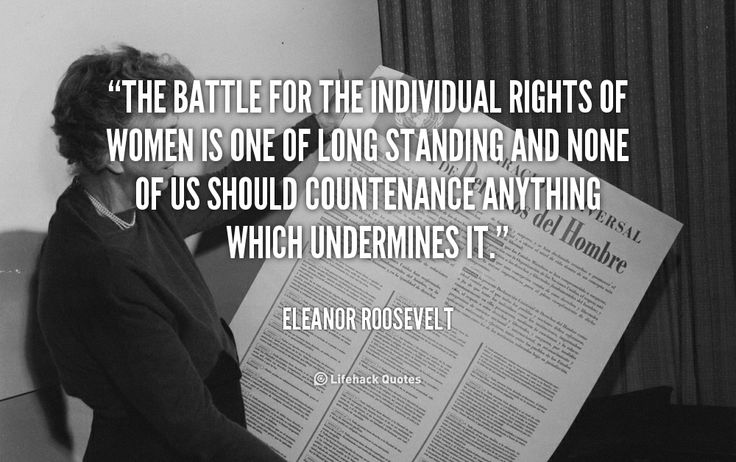 The battle for the individual rights of women is one of long standing and none of us should countenance anything which undermines it. - Eleanor Roosevelt at Lifehack QuotesMore great quotes at http://quotes.lifehack.org/by-author/eleanor-roosevelt/