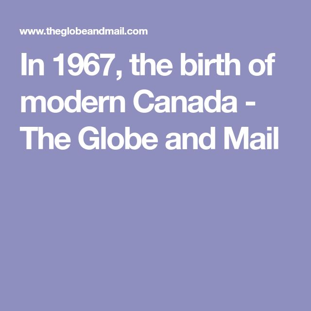 In 1967, the birth of modern Canada - The Globe and Mail