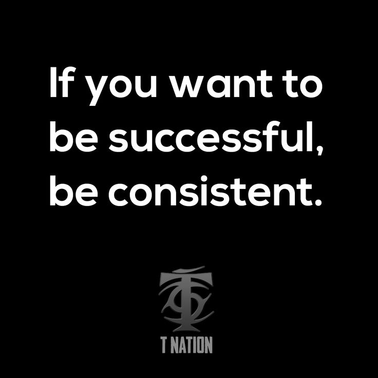 If you want to be successful, be consistent.
