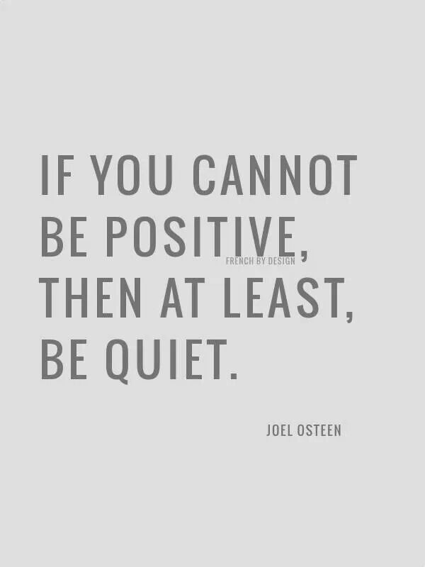 If you cannot be positive, the at least, be quiet.