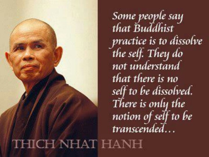 Some people say Buddhist practice is to dissolve the self. They do not understand that there is no self to be dissolved. There is only the notion of self to be transcended... ~ Thich Nhat Hanh