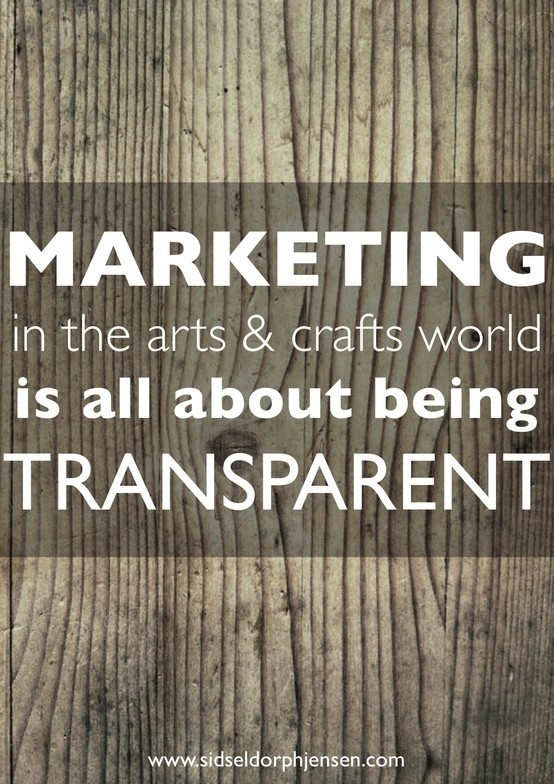Marketing in the arts & crafts world is all about being transparent.  For more creative business tips go to www.sidseldorphjensen.com