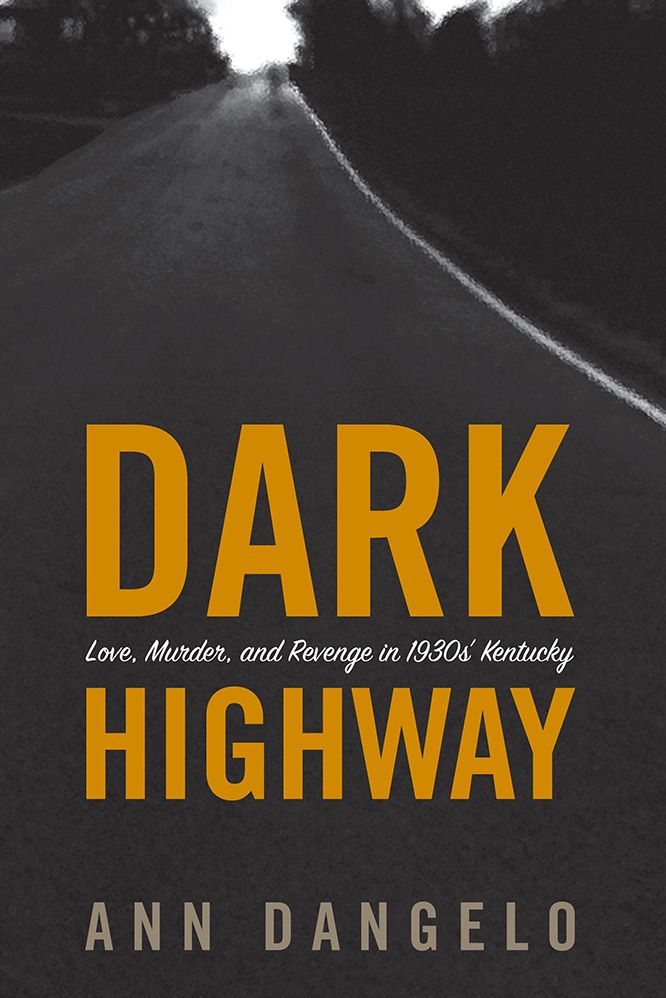 Dark Highway: Love, Murder, and Revenge in 1930s' Kentucky. The true story of a well-liked and beautiful widow, a powerful state politician, and two murders that shocked Kentucky and received international attention in 1936 and 1937. Kentucky attorney Ann DAngelo spent six years researching the case to craft this haunting tale of love, murder, and revenge. Hardcover, 424 pages.