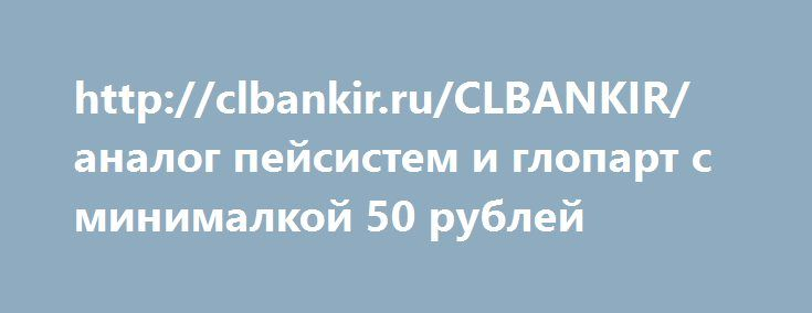 http://clbankir.ru/CLBANKIR/  http://clbankir.ru/CLBANKIR/ аналог пейсистем и глопарт с минималкой 50 рублей