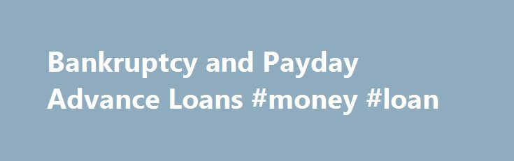 Bankruptcy and Payday Advance Loans #money #loan http://loan-credit.remmont.com/bankruptcy-and-payday-advance-loans-money-loan/  #payday advance loans # Bankruptcy and Payday Advance Loans August 18, 2007 Payday advance loans and payday lenders have an image problem, and in some states, a legal problem they aren t. Legal, that is. Recent federal law caps the interest rates they can charge military personnel. Many states specifically regulate payday lenders; some outlaw […]